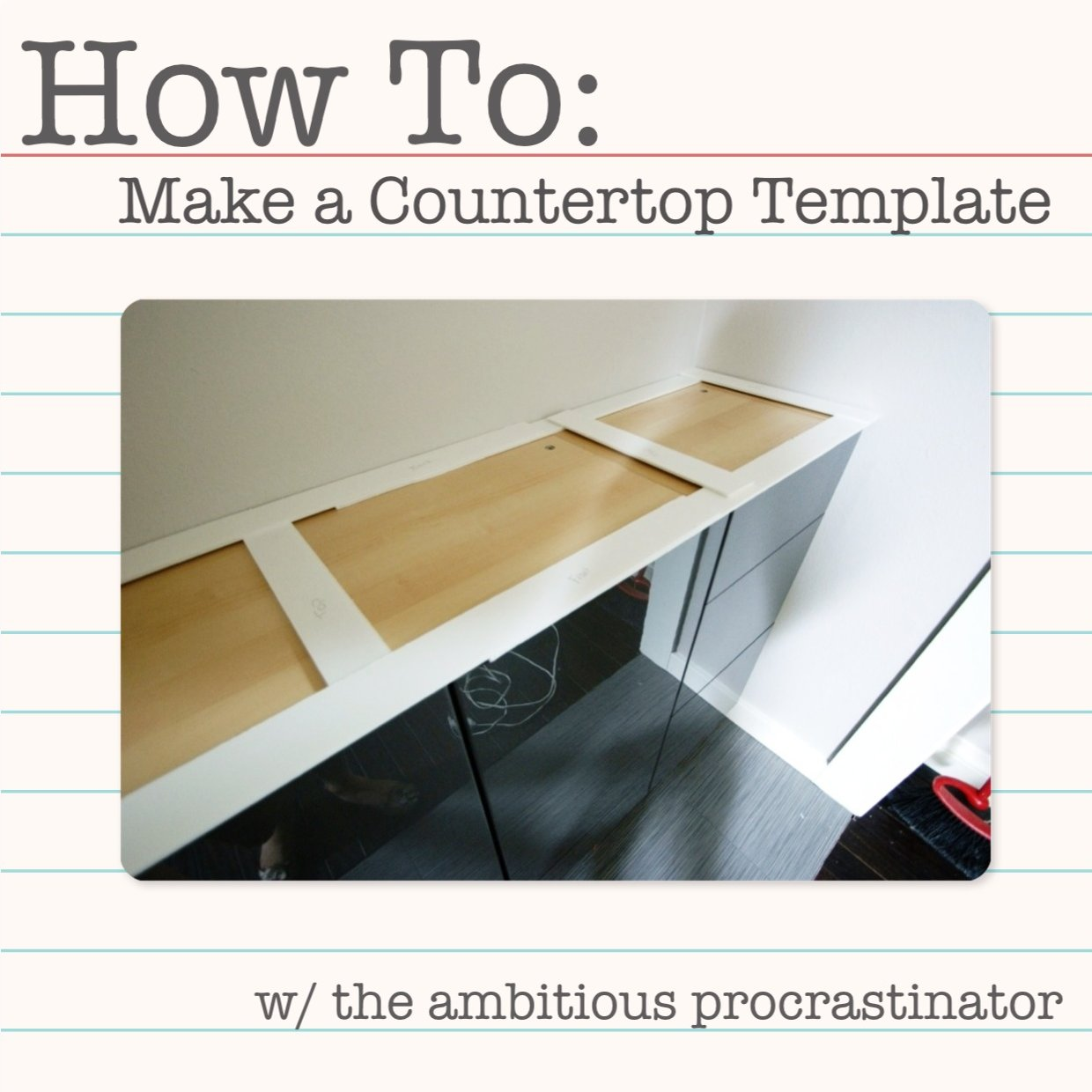 the ambitious procrastinator: How To Make a Countertop Template